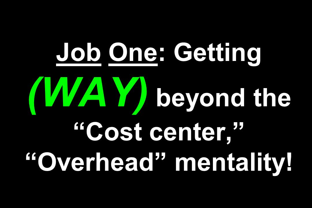 Job One: Getting (WAY) beyond the Cost center, Overhead mentality!