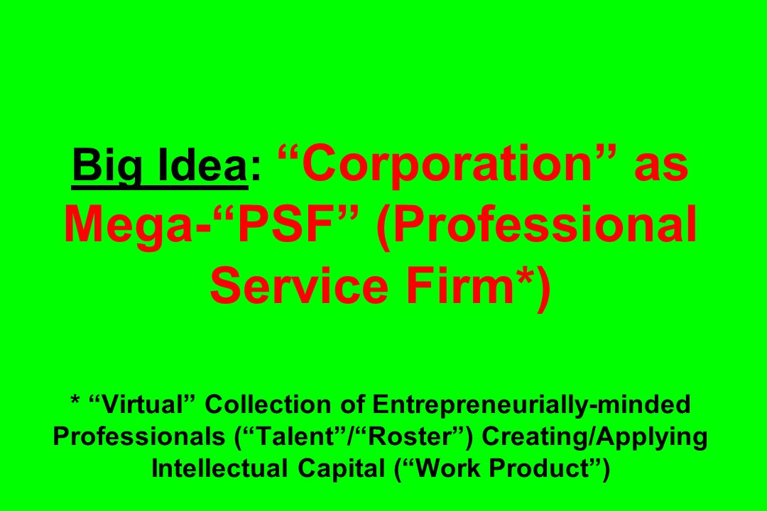 Big Idea: Corporation as Mega- PSF (Professional Service Firm. )