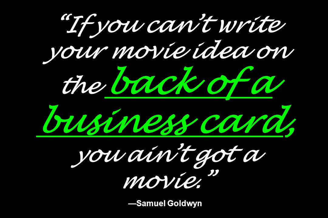 If you can't write your movie idea on the back of a business card, you ain't got a movie. —Samuel Goldwyn