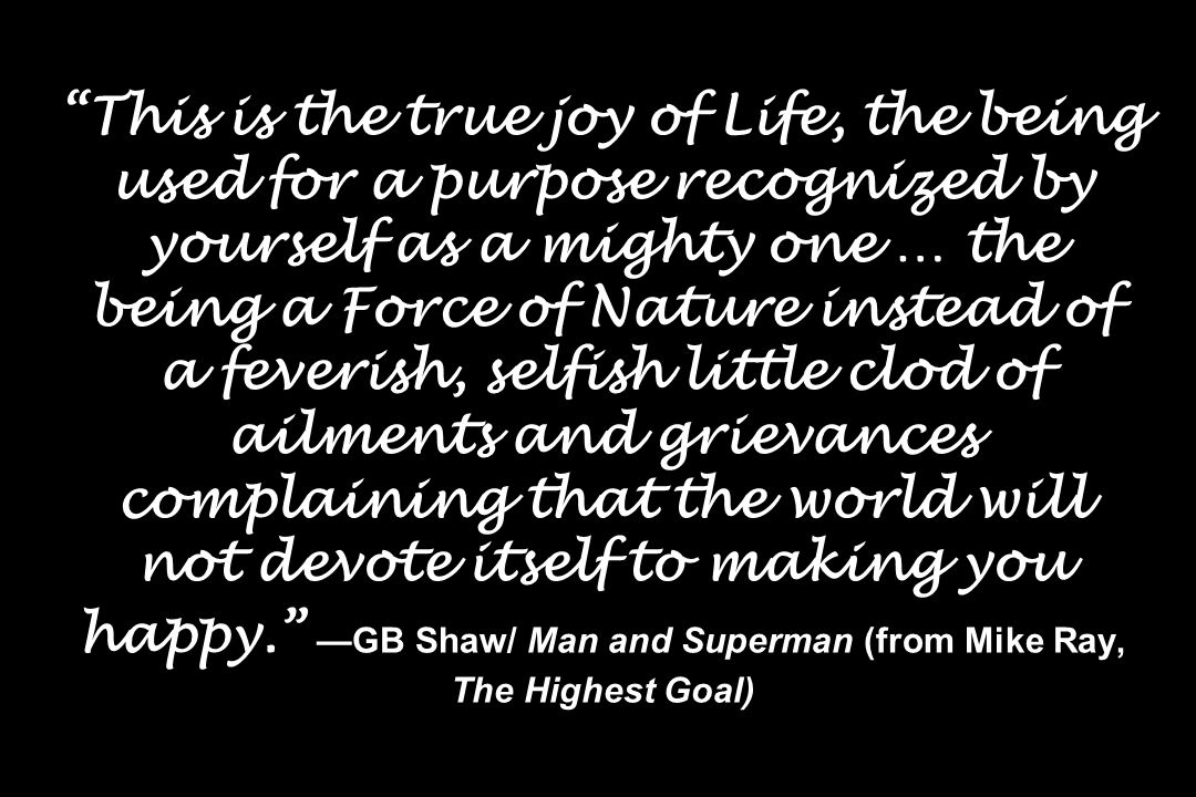 This is the true joy of Life, the being used for a purpose recognized by yourself as a mighty one … the being a Force of Nature instead of a feverish, selfish little clod of ailments and grievances complaining that the world will not devote itself to making you happy. —GB Shaw/ Man and Superman (from Mike Ray, The Highest Goal)