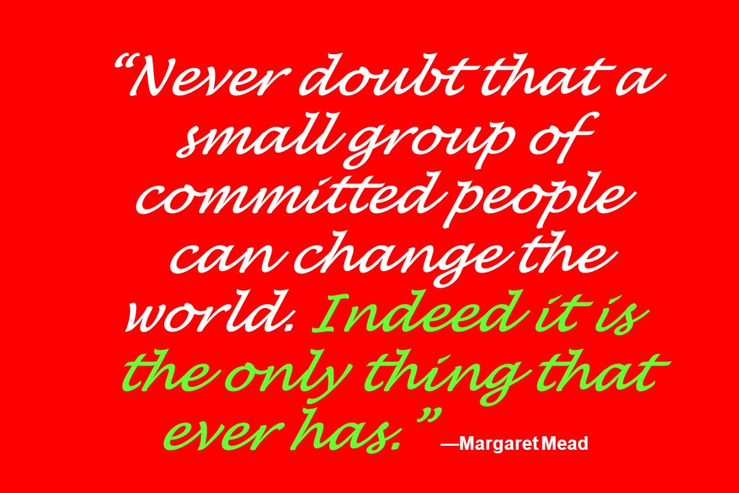 Never doubt that a small group of committed people can change the world.