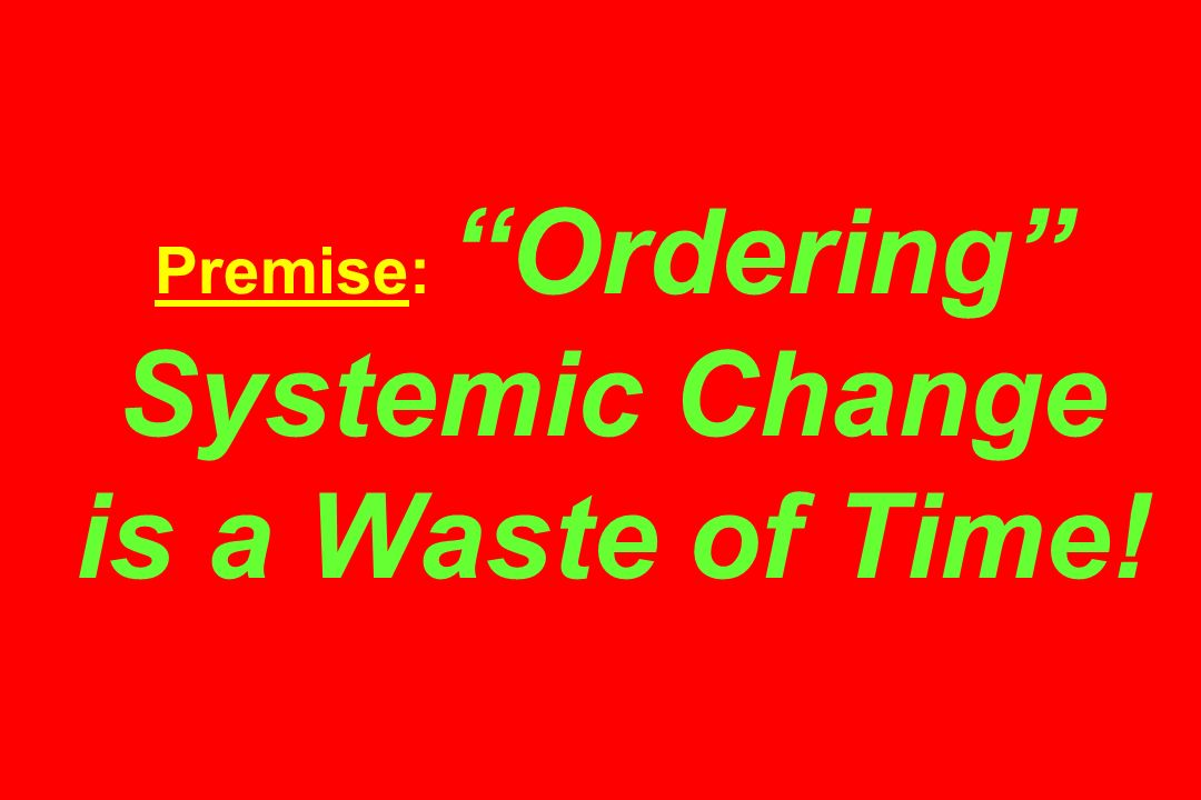 Premise: Ordering Systemic Change is a Waste of Time!