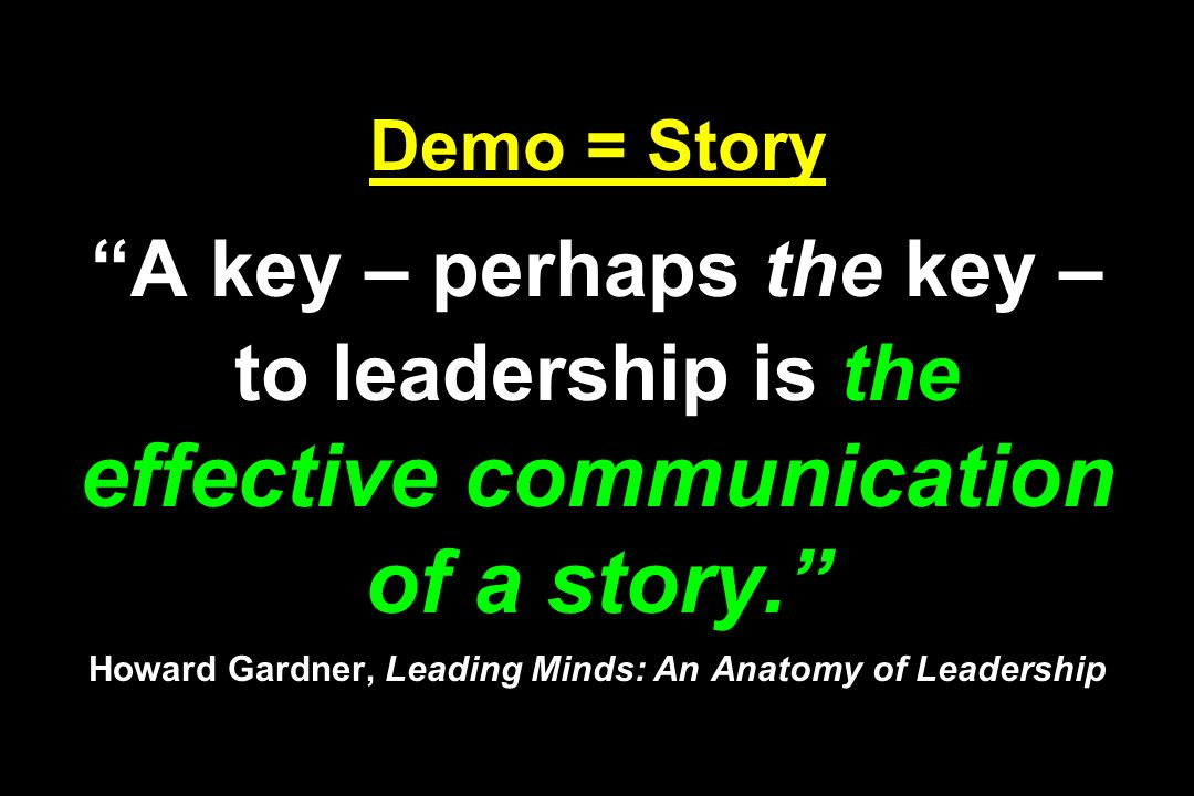 Demo = Story A key – perhaps the key – to leadership is the effective communication of a story. Howard Gardner, Leading Minds: An Anatomy of Leadership