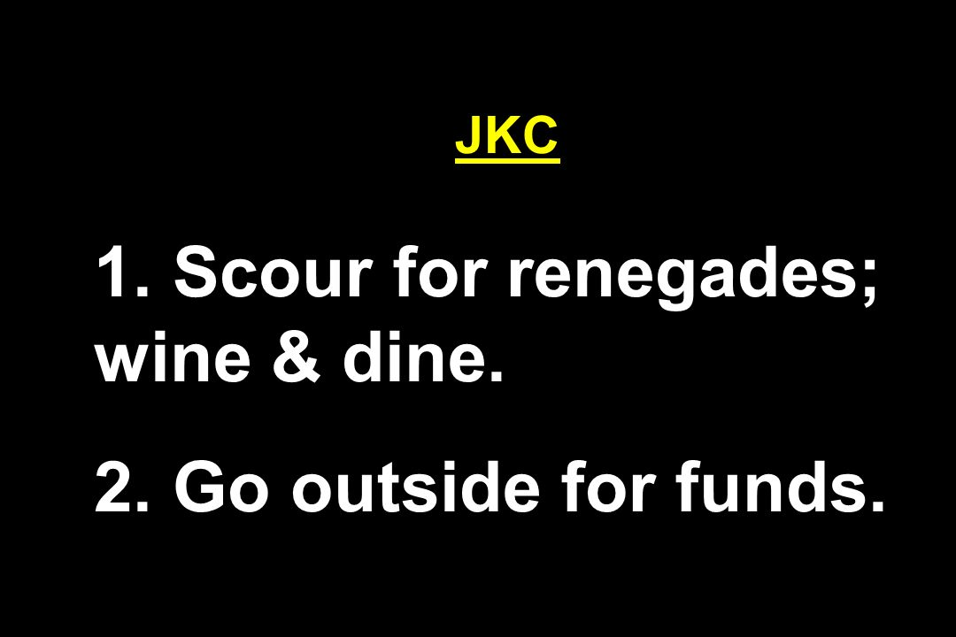JKC 1. Scour for renegades; wine & dine. 2. Go outside for funds.