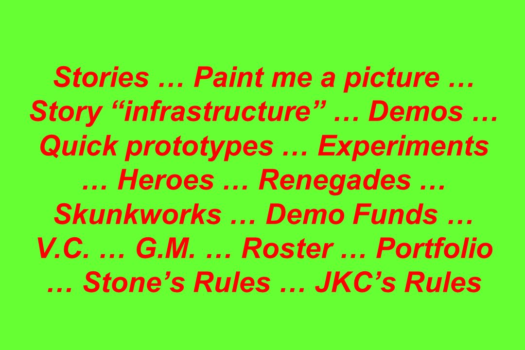 Stories … Paint me a picture … Story infrastructure … Demos … Quick prototypes … Experiments … Heroes … Renegades … Skunkworks … Demo Funds … V.C.