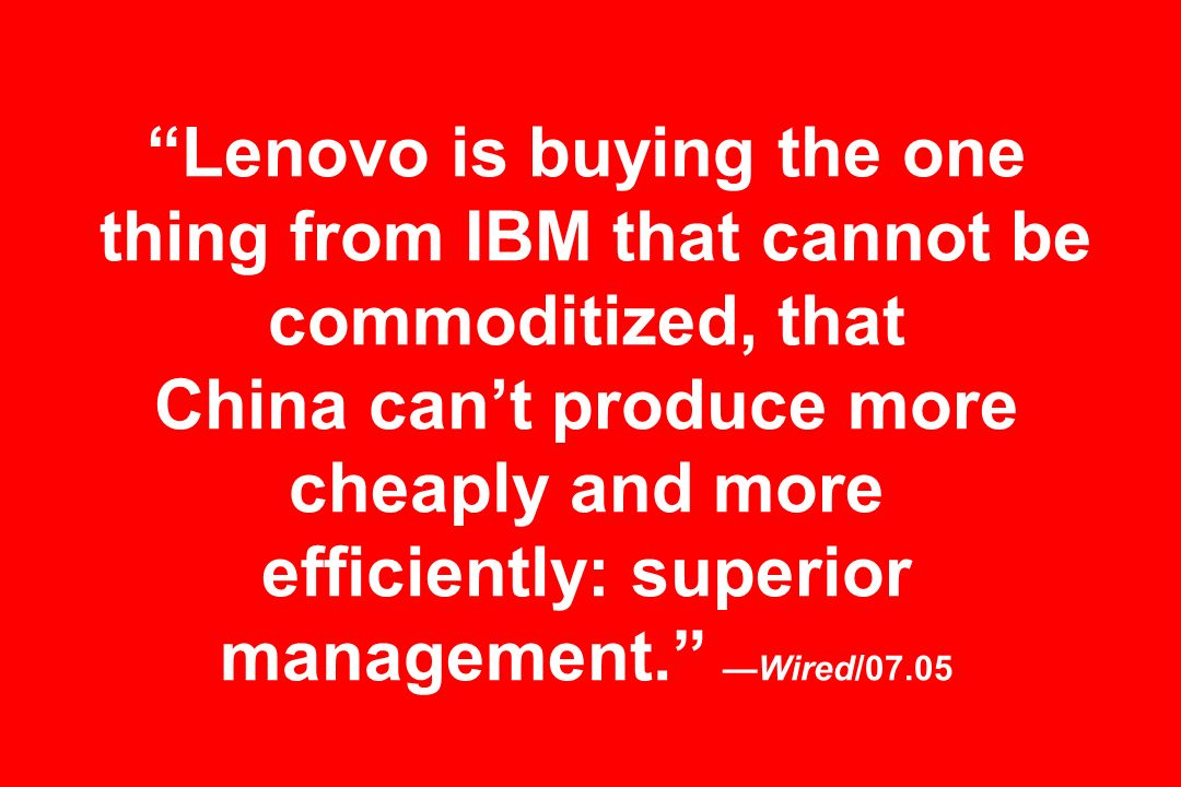 Lenovo is buying the one thing from IBM that cannot be commoditized, that China can't produce more cheaply and more efficiently: superior management. —Wired/07.05