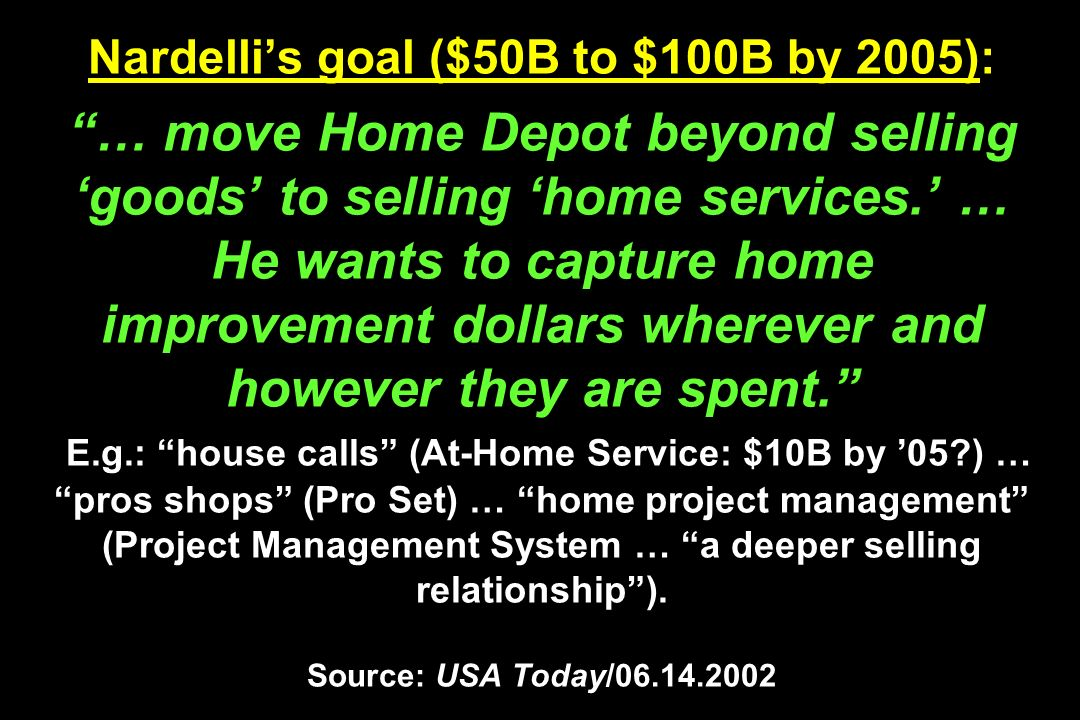 Nardelli's goal ($50B to $100B by 2005): … move Home Depot beyond selling 'goods' to selling 'home services.' … He wants to capture home improvement dollars wherever and however they are spent. E.g.: house calls (At-Home Service: $10B by '05 ) … pros shops (Pro Set) … home project management (Project Management System … a deeper selling relationship ).