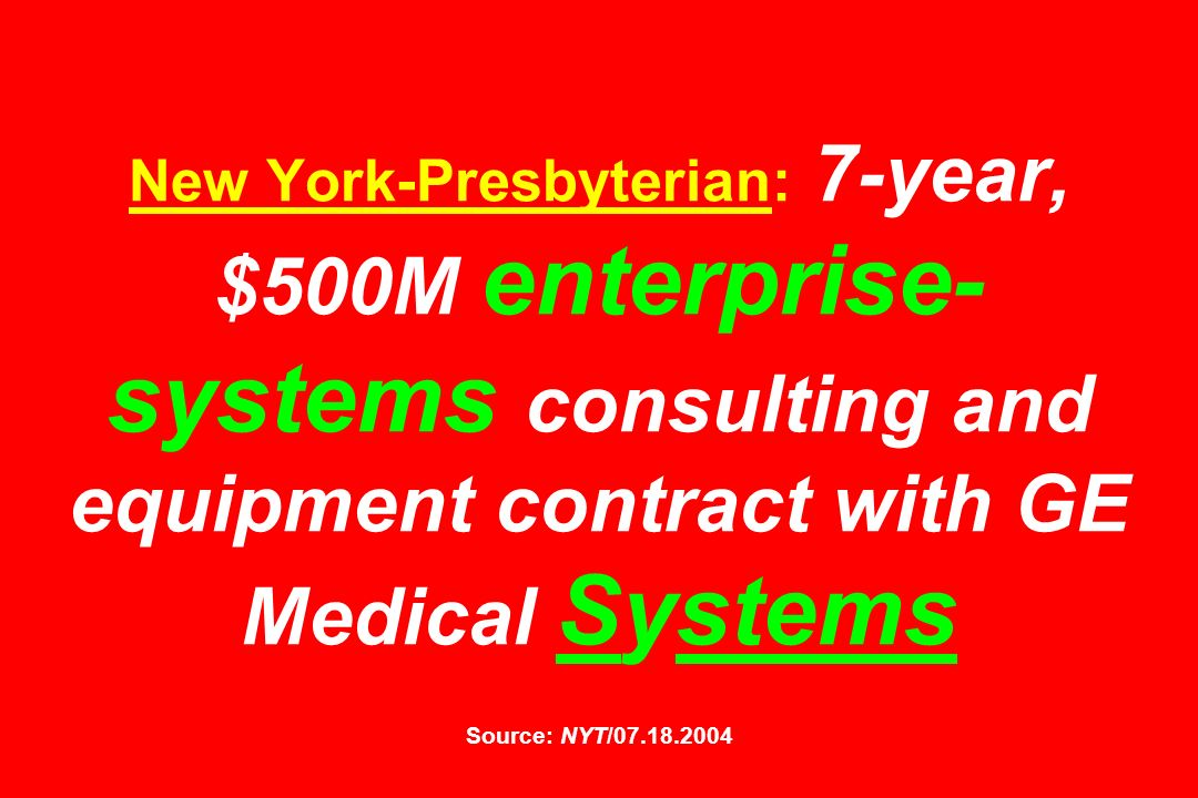 New York-Presbyterian: 7-year, $500M enterprise-systems consulting and equipment contract with GE Medical Systems Source: NYT/07.18.2004