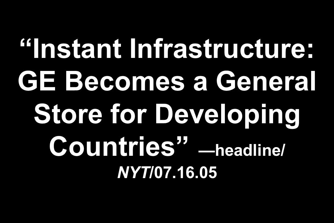Instant Infrastructure: GE Becomes a General Store for Developing Countries —headline/ NYT/07.16.05