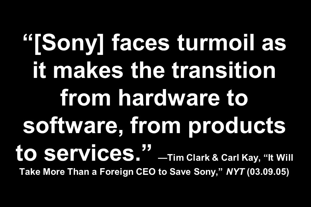 [Sony] faces turmoil as it makes the transition from hardware to software, from products to services. —Tim Clark & Carl Kay, It Will Take More Than a Foreign CEO to Save Sony, NYT ( )