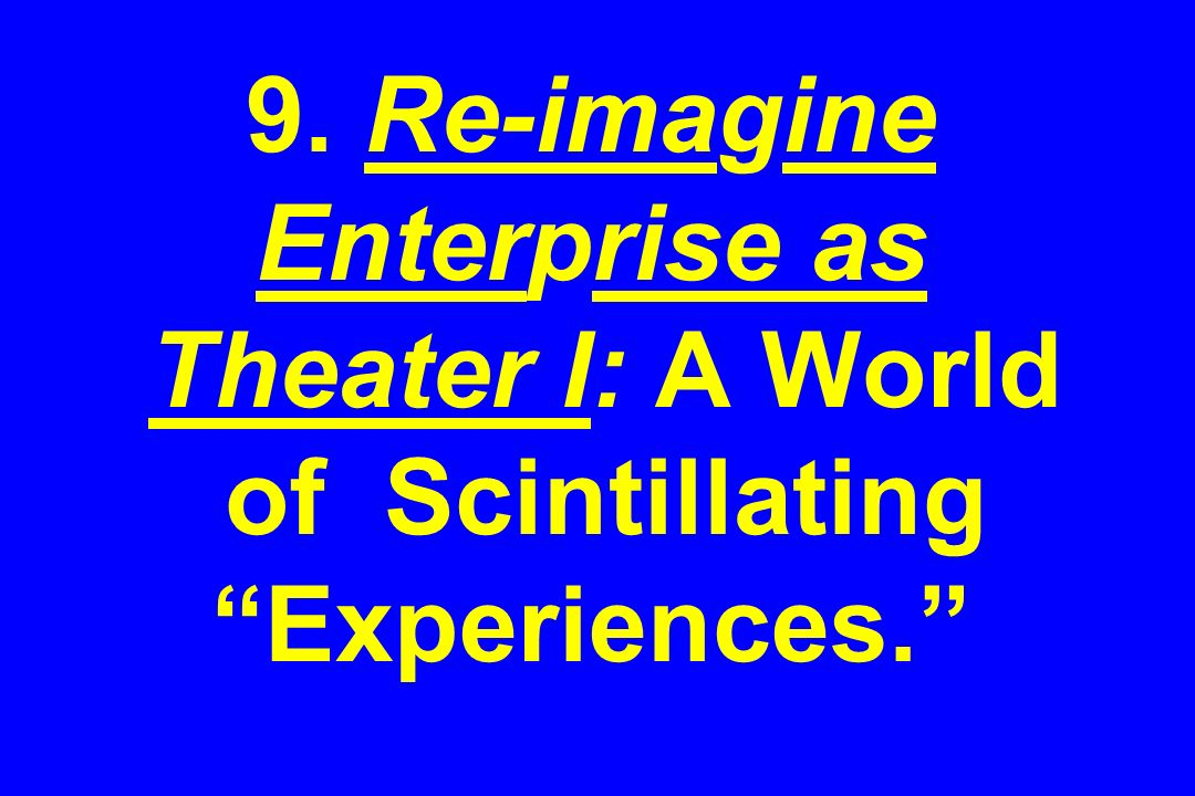 9. Re-imagine Enterprise as Theater I: A World of Scintillating Experiences.
