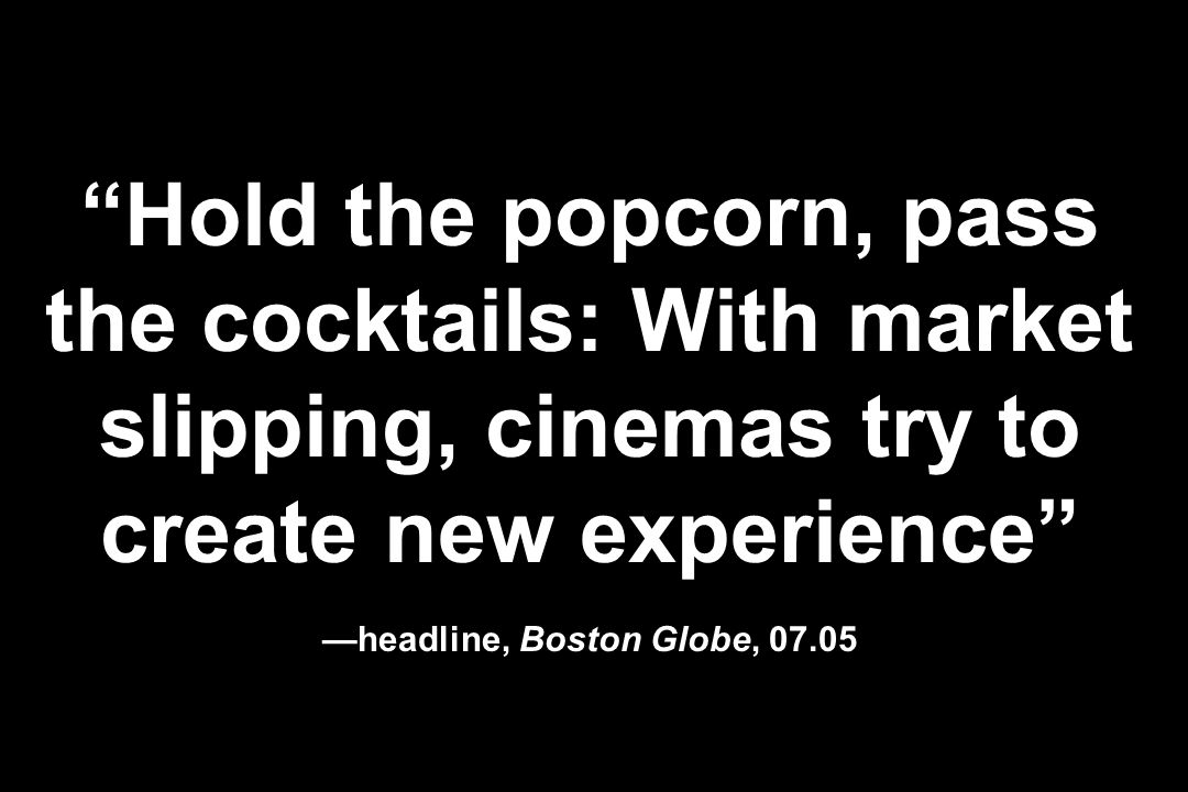 Hold the popcorn, pass the cocktails: With market slipping, cinemas try to create new experience —headline, Boston Globe, 07.05