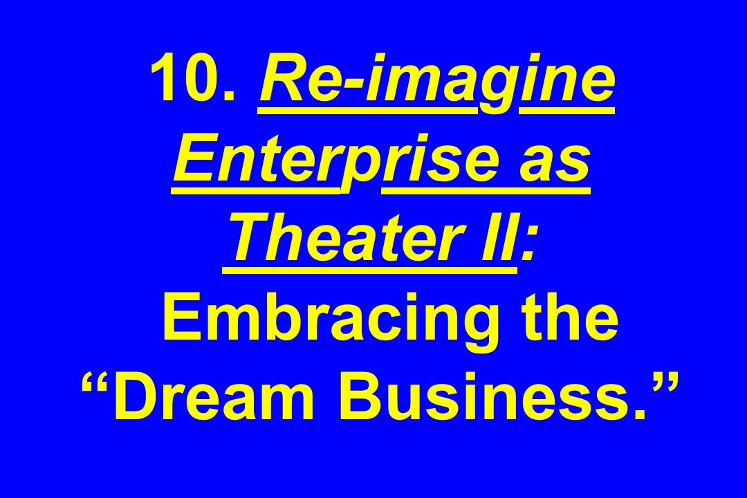 10. Re-imagine Enterprise as Theater II: Embracing the Dream Business