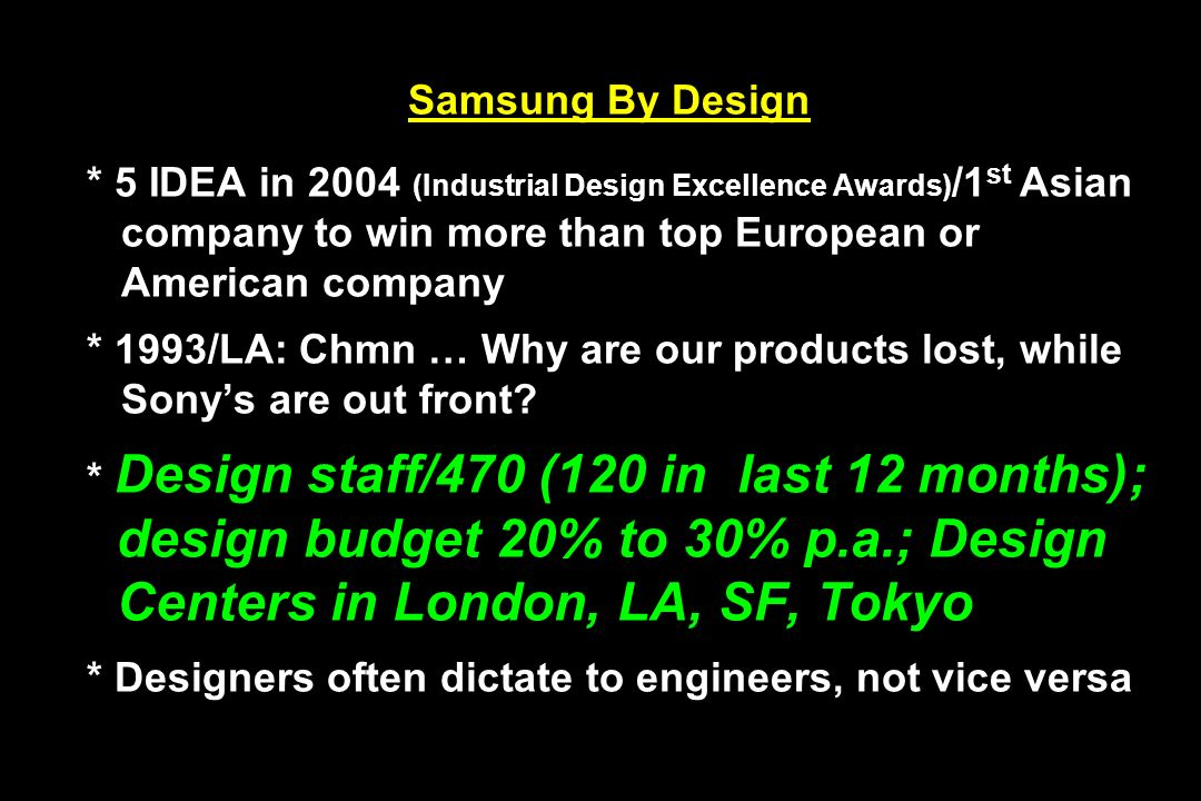 Samsung By Design * 5 IDEA in 2004 (Industrial Design Excellence Awards)/1st Asian company to win more than top European or American company * 1993/LA: Chmn … Why are our products lost, while Sony's are out front.