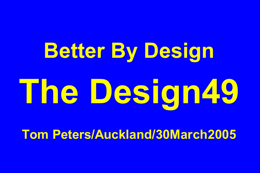 Better By Design The Design49 Tom Peters/Auckland/30March2005