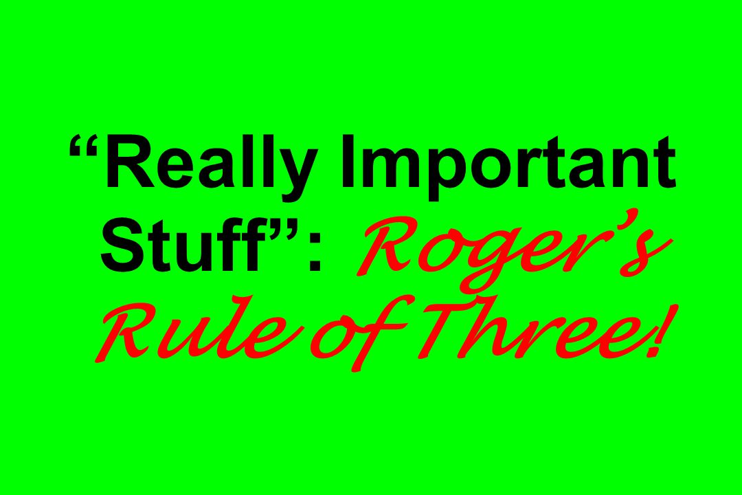 Really Important Stuff : Roger's Rule of Three!
