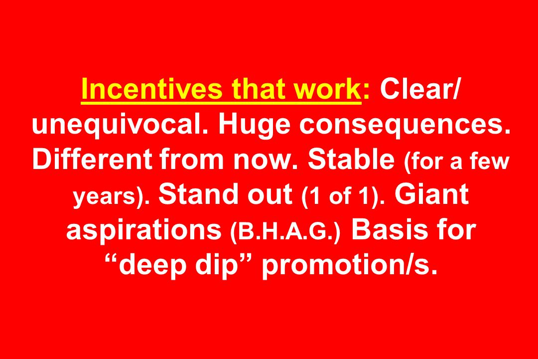 Incentives that work: Clear/ unequivocal. Huge consequences