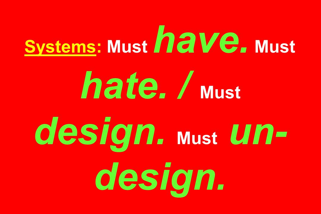 Systems: Must have. Must hate. / Must design. Must un-design.