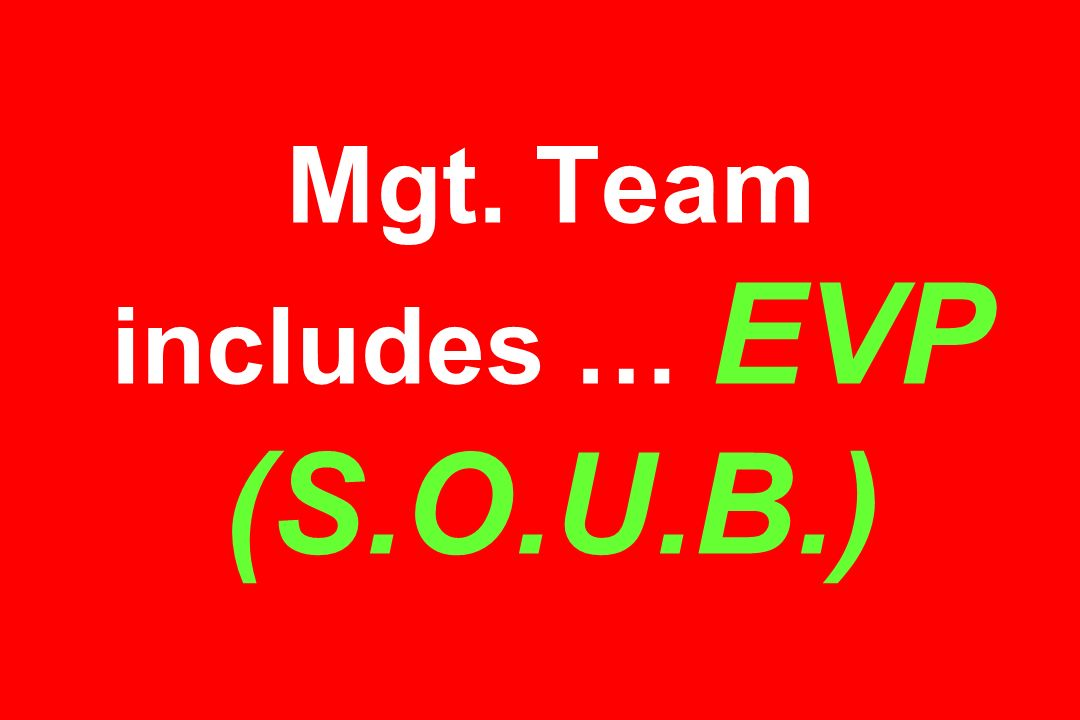 Mgt. Team includes … EVP (S.O.U.B.)