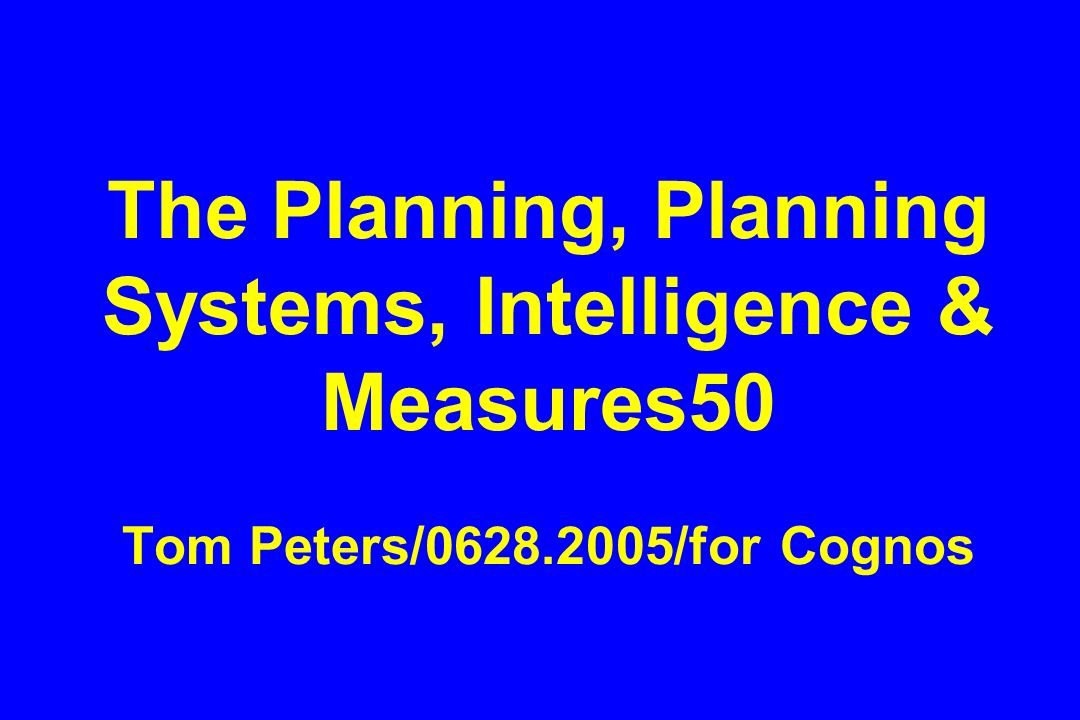 The Planning, Planning Systems, Intelligence & Measures50 Tom Peters/ /for Cognos