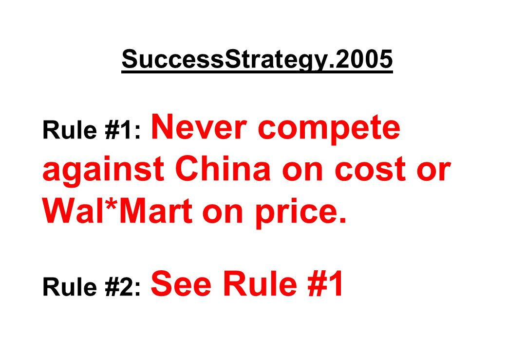 SuccessStrategy.2005 Rule #1: Never compete against China on cost or Wal*Mart on price.