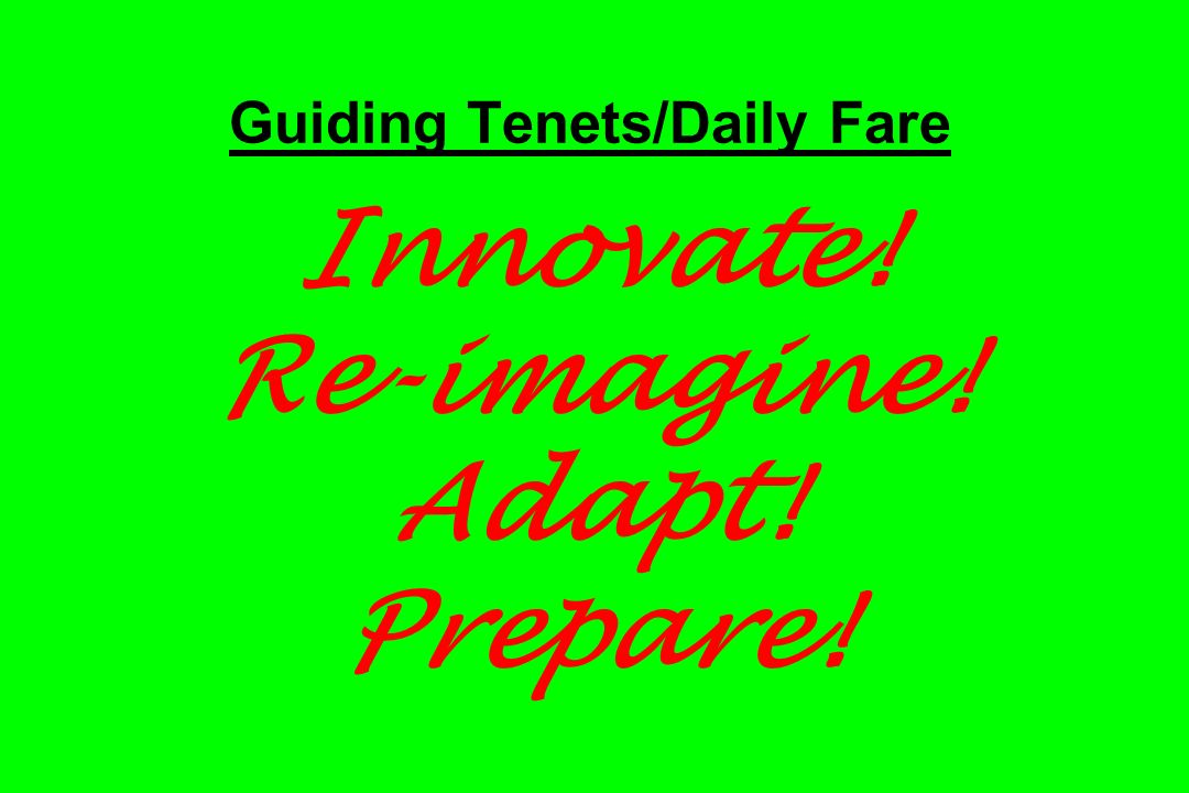 Guiding Tenets/Daily Fare Innovate! Re-imagine! Adapt! Prepare!