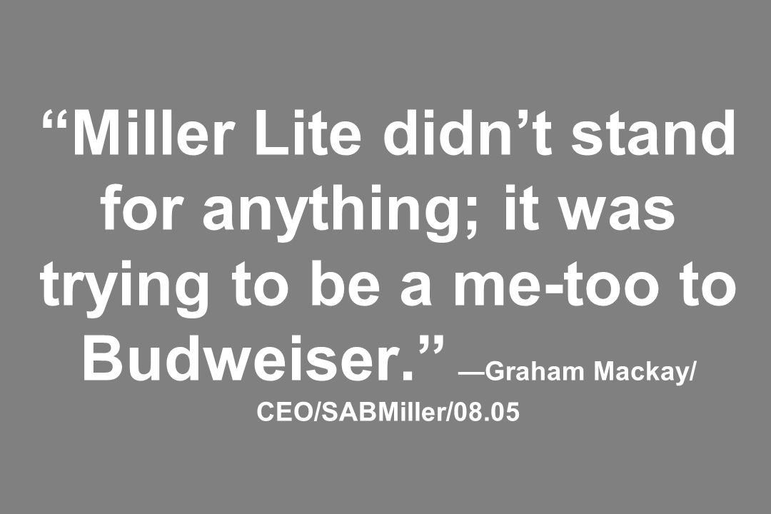 Miller Lite didn't stand for anything; it was trying to be a me-too to Budweiser. —Graham Mackay/ CEO/SABMiller/08.05