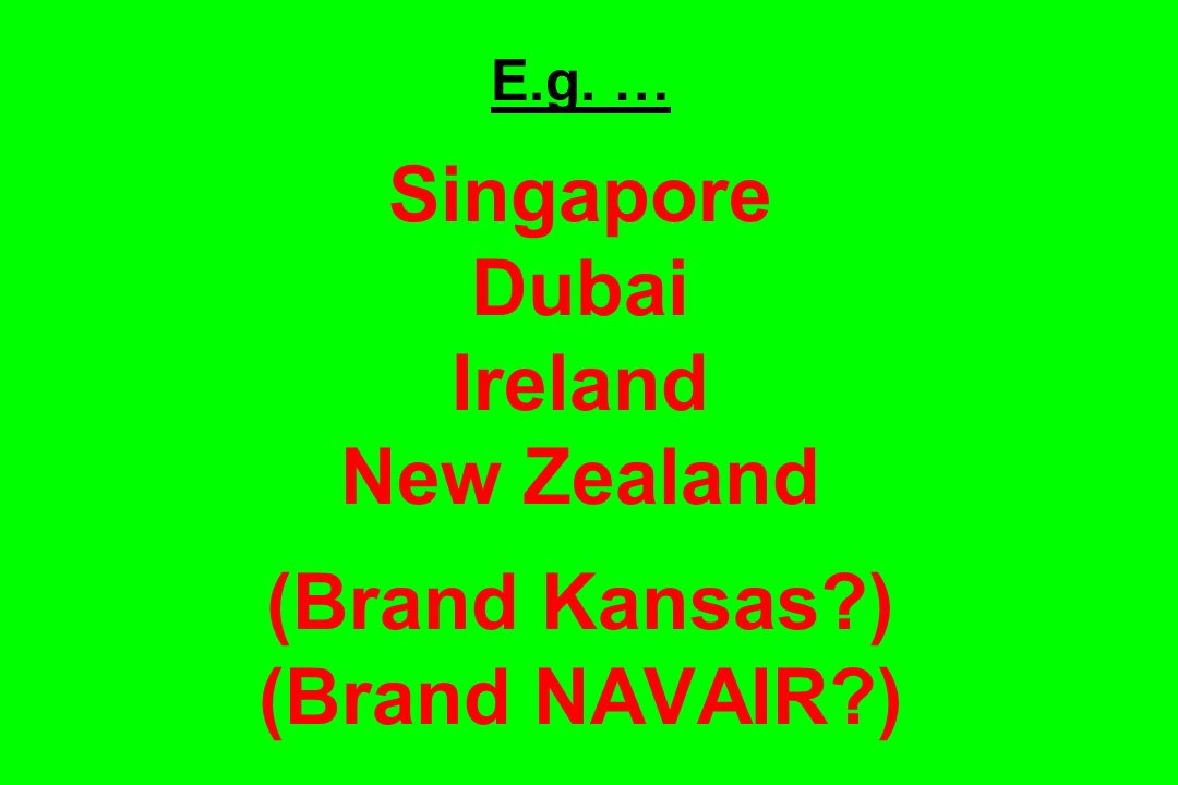 E. g. … Singapore Dubai Ireland New Zealand (Brand Kansas