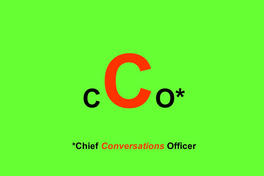 CCO* *Chief Conversations Officer