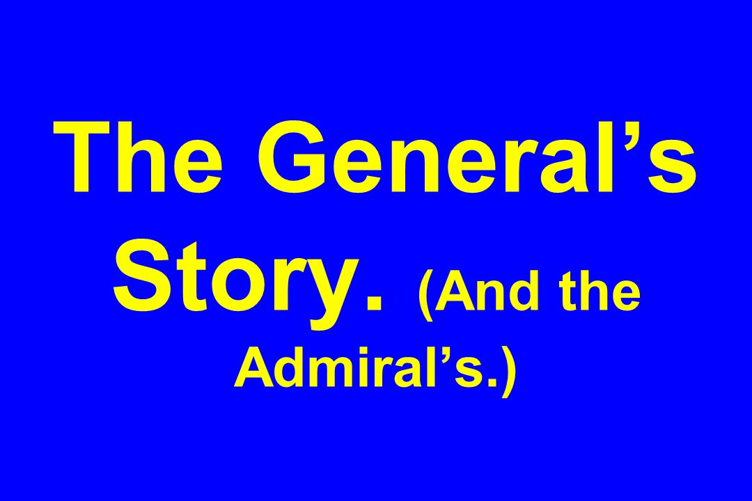 The General's Story. (And the Admiral's.)