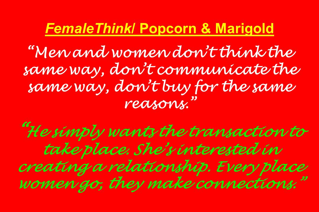 FemaleThink/ Popcorn & Marigold Men and women don't think the same way, don't communicate the same way, don't buy for the same reasons. He simply wants the transaction to take place.