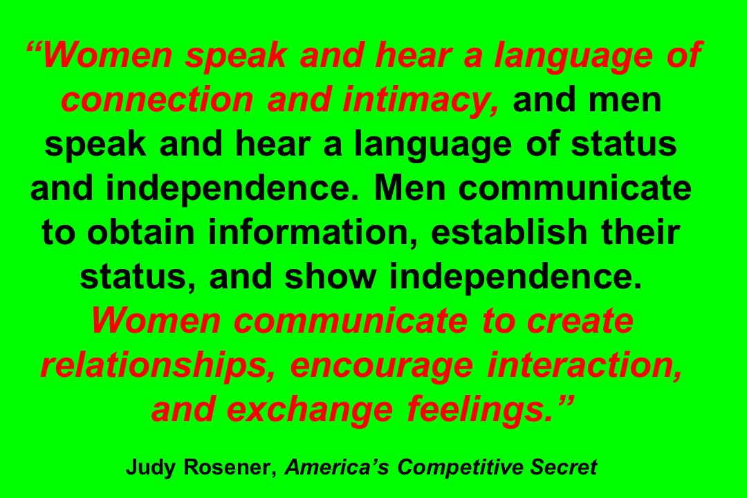 Women speak and hear a language of connection and intimacy, and men speak and hear a language of status and independence. Men communicate to obtain information, establish their status, and show independence. Women communicate to create relationships, encourage interaction, and exchange feelings. Judy Rosener, America's Competitive Secret