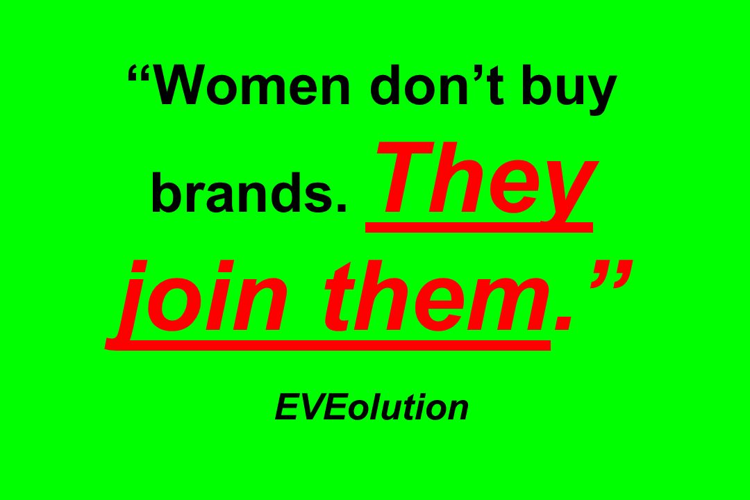 Women don't buy brands. They join them. EVEolution