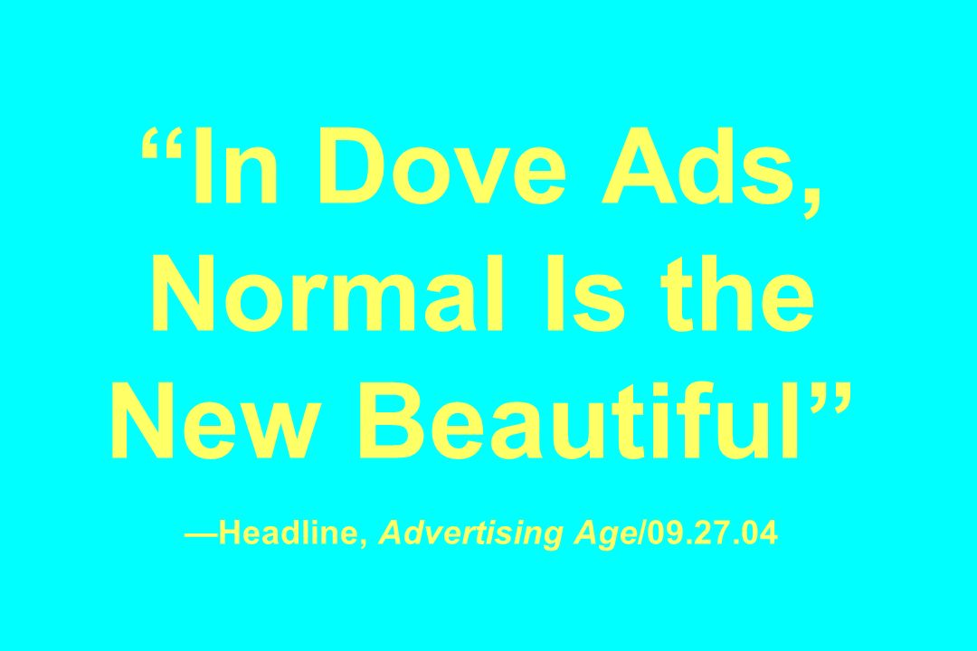 In Dove Ads, Normal Is the New Beautiful —Headline, Advertising Age/09.27.04
