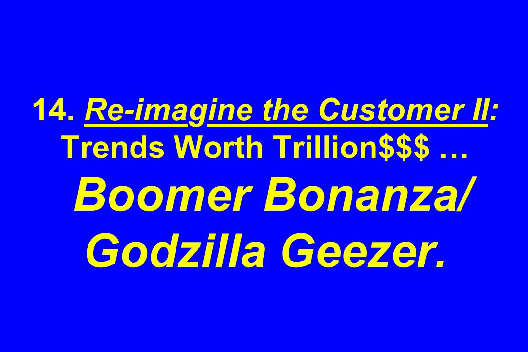 14. Re-imagine the Customer II: Trends Worth Trillion$$$ … Boomer Bonanza/ Godzilla Geezer.