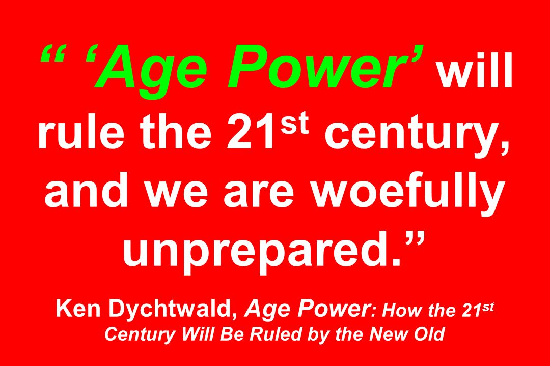 'Age Power' will rule the 21st century, and we are woefully unprepared. Ken Dychtwald, Age Power: How the 21st Century Will Be Ruled by the New Old