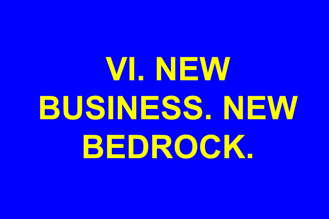 VI. NEW BUSINESS. NEW BEDROCK.
