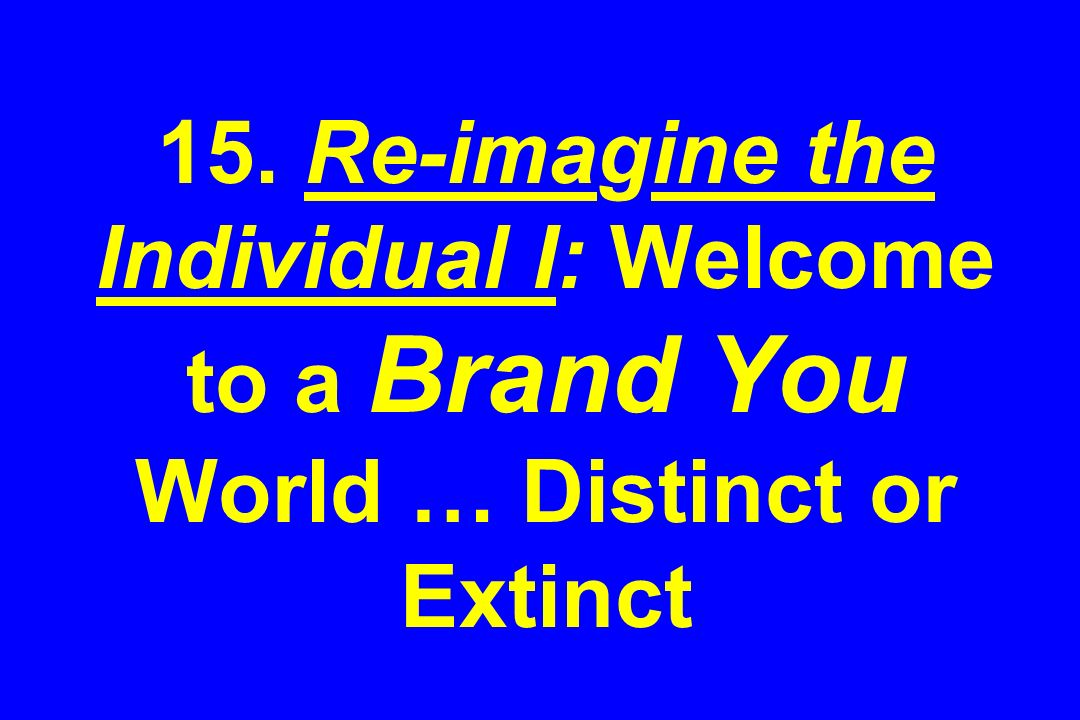 15. Re-imagine the Individual I: Welcome to a Brand You World … Distinct or Extinct
