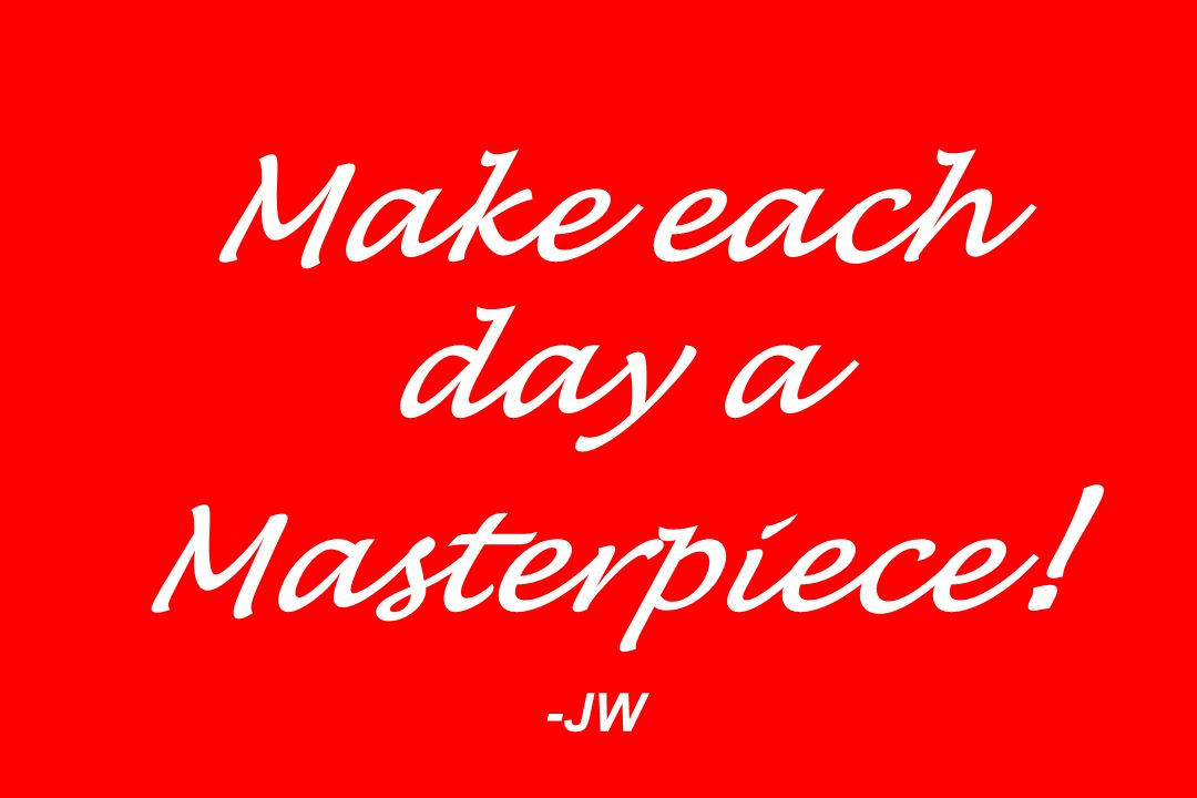 Make each day a Masterpiece! -JW