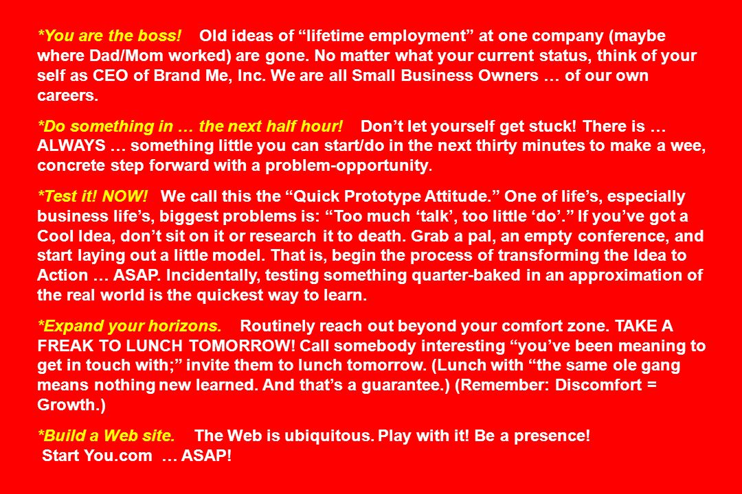*You are the boss! Old ideas of lifetime employment at one company (maybe where Dad/Mom worked) are gone. No matter what your current status, think of your self as CEO of Brand Me, Inc. We are all Small Business Owners … of our own careers.
