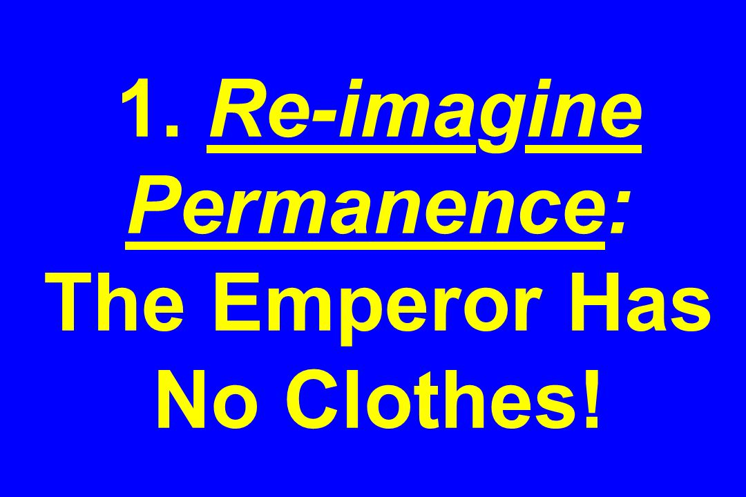 1. Re-imagine Permanence: The Emperor Has No Clothes!