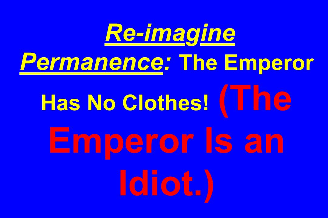Re-imagine Permanence: The Emperor Has No Clothes