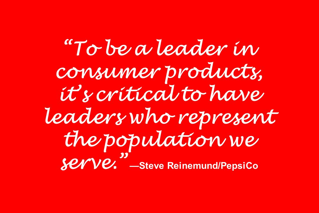 To be a leader in consumer products, it's critical to have leaders who represent the population we serve. —Steve Reinemund/PepsiCo