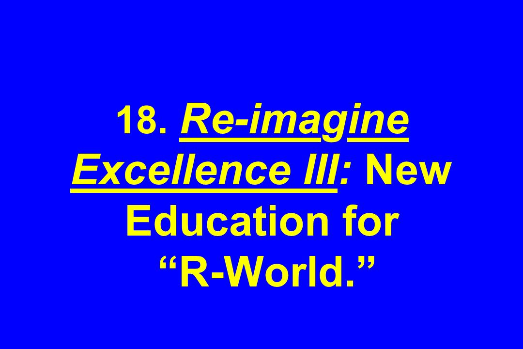 18. Re-imagine Excellence III: New Education for R-World.