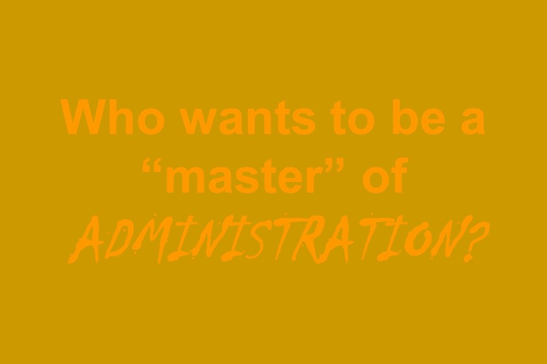 Who wants to be a master of ADMINISTRATION