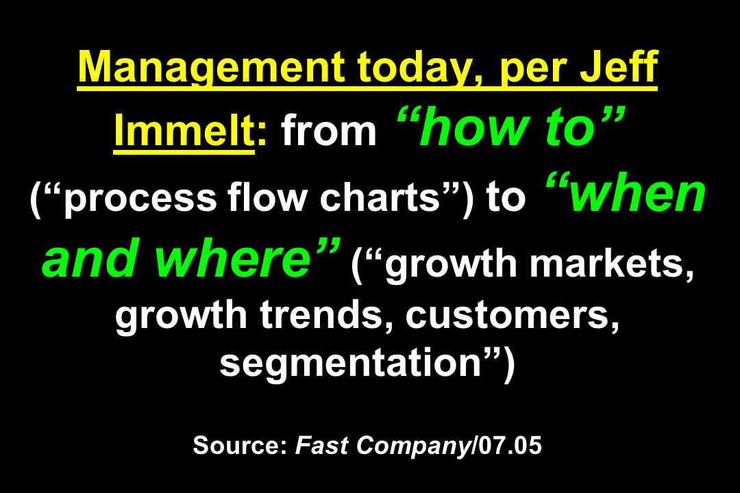 Management today, per Jeff Immelt: from how to ( process flow charts ) to when and where ( growth markets, growth trends, customers, segmentation ) Source: Fast Company/07.05