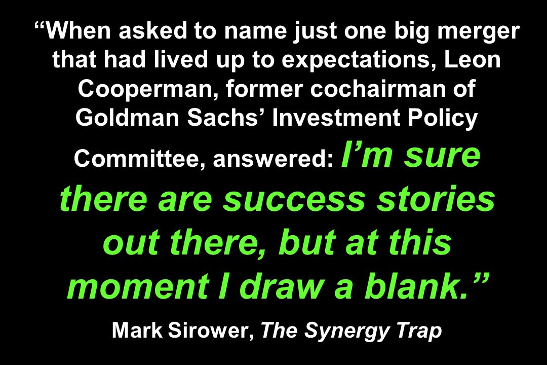 When asked to name just one big merger that had lived up to expectations, Leon Cooperman, former cochairman of Goldman Sachs' Investment Policy Committee, answered: I'm sure there are success stories out there, but at this moment I draw a blank. Mark Sirower, The Synergy Trap