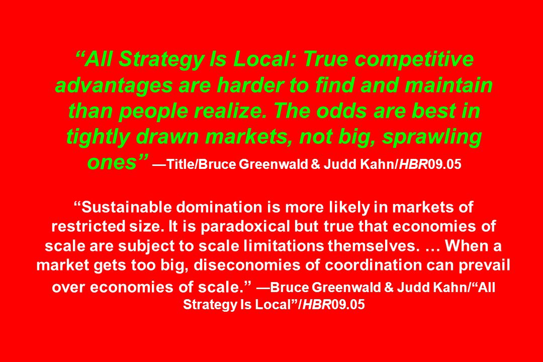 All Strategy Is Local: True competitive advantages are harder to find and maintain than people realize. The odds are best in tightly drawn markets, not big, sprawling ones —Title/Bruce Greenwald & Judd Kahn/HBR09.05