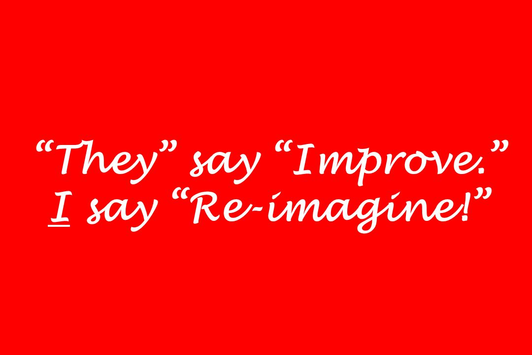 They say Improve. I say Re-imagine!