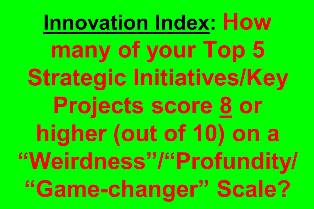 Innovation Index: How many of your Top 5 Strategic Initiatives/Key Projects score 8 or higher (out of 10) on a Weirdness / Profundity/ Game-changer Scale